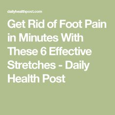 Get Rid of Foot Pain in Minutes With These 6 Effective Stretches - Daily Health Post