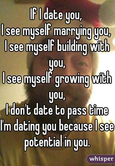 If I date you,  I see myself marrying you,  I see myself building with you,  I see myself growing with you,  I don't date to pass time I'm dating you because I see potential in you.
