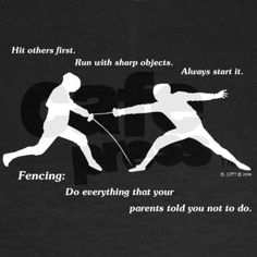 Fencing: Do everything that your parents told you not to do. Repinned by Hub City Fencing Academy of Edison, NJ.