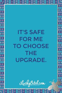 It's safe for me to choose the upgrade. Read it to yourself and see what comes up for you. You can also pick a card message for you over at www.LuckyBitch.com/card
