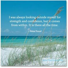 I was always looking outside myself for strength and confidence, but it comes from within.  It is there all the time. ~ Anna Freud | Source/FB: Believe