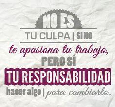 """""""No es tu culpa si no te apasiona tu trabajo, pero sí tu responsabilidad hacer algo para cambiarlo""""  #TuCambioEsAhora"""