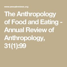 The Anthropology of Food and Eating - Annual Review of Anthropology, 31(1):99