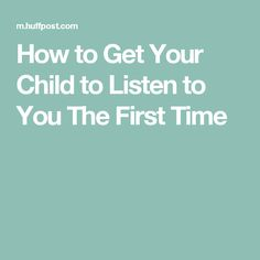 How to Get Your Child to Listen to You The First Time