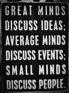 Great minds discuss ideas, average minds disscus events, small minds disscus people