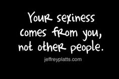 Your sexiness comes from you, not other people.