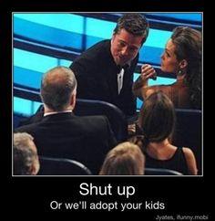 brad pitt angelina jolie shut up or we'll adopt your kids Haha Funny, Funny Shit, Hilarious, Funny Stuff, Funny Things, Nerdy Things, Awesome Things, Random Things, Random Stuff