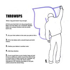 How to do a throw-up!! 1.Do your outline in the colour you plan to fill in. 2. Fill in the letters with a smooth back-and-forth motion. 3.Outline your letters in another colour. 4.Add some drop shadow 5.Throw an additional outline around the whole thing in a third color to make it pop out...