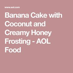 Banana Cake with Coconut and Creamy Honey Frosting - AOL Food