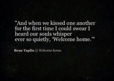 "and when we kissed one another for the first time i could swear i heard our souls whisper ever so quietly, ""welcome home."""