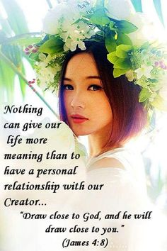 """Nothing can give our life more meaning than to have a personal relationship with our Creator... """"Draw close to God, and He will draw close to you."""" James 4:8"""
