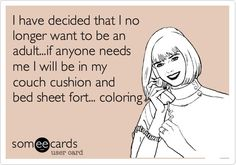 I have decided that I no longer want to be an adult...if anyone needs me I will be in my couch cushion and bed sheet fort... coloring.