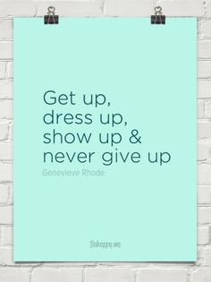 Get up, dress up, show up & never give up!! by Genevieve Rhode #16130