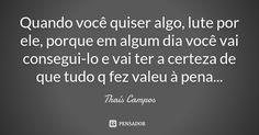Quando você quiser algo, lute por ele, porque em algum dia você vai consegui-lo e vai ter a certeza de que tudo q fez valeu à pena... — Thaís Campos