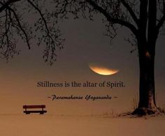 Stillness is the altar of Spirit. ~Paramahansa Yogananda