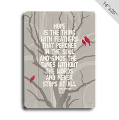 Love this quote, Hope is the thing with feathers that perches in the soul and sings the tune without words and never stops at all.