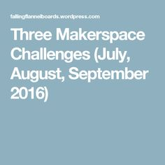 Three Makerspace Challenges (July, August, September 2016)