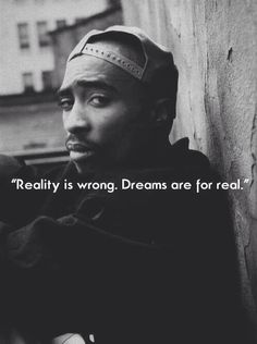 R.I.P Tupac Reality is wrong. Dreams are for real.