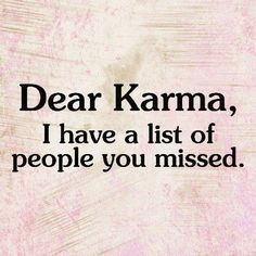 Dear Karma, I have a list of people you missed. I am also confident that you will get 'round to them in time. :-)