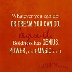 Whatever you can do or dream you can, begin it. Boldness has genius, power and magic in it.