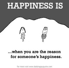 Happiness is: When you are the reason for someone's happiness.