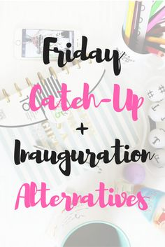 Friday Catch-Up + Inauguration Alternatives - A brief synopsis of the week, plus a few ideas as to how to spend your time instead of watching the inauguration! #ontheblog #Friday #TGIF