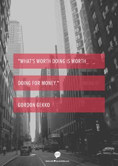 """What's worth doing is worth doing for money.""      Gordon Gekko"
