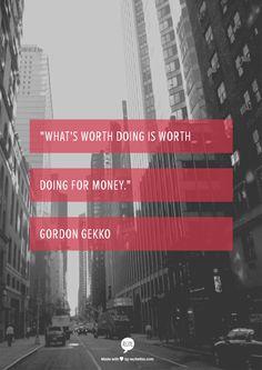 """What's worth doing is worth doing for money.""      Gordon Gekko"