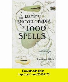 The Element Encyclopedia of 1000 Spells (Element Encyclopedia Series) Judika Illes ,   ,  , ASIN: B001NTSFUO , tutorials , pdf , ebook , torrent , downloads , rapidshare , filesonic , hotfile , megaupload , fileserve
