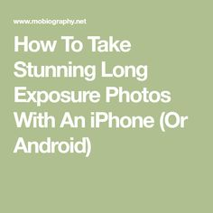 How To Take Stunning Long Exposure Photos With An iPhone (Or Android)