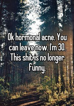 """Ok hormonal acne. You can leave now. I'm 30. This shit is no longer funny."""