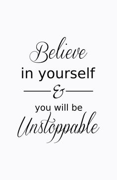 I hope you will always believe in yourself! You are unstoppable!