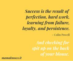 Success is the result of perfection, hard work, learning from failure, loyalty, and persistence. And checking for spit up on the back of your blouse.