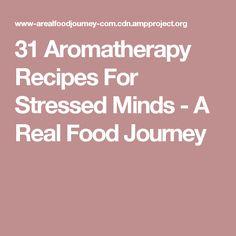 31 Aromatherapy Recipes For Stressed Minds - A Real Food Journey
