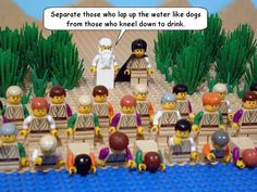 Judges 7:5 So he brought the men down to the water, and then Yahweh said to Gideon, 'Separate those who lap up the water like dogs from those who kneel down to drink