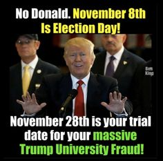 No Donald. November 8th is Election Day! November 28th is your trial date for you massive Trump University fraud!