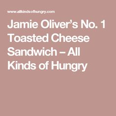 Jamie Oliver's No. 1 Toasted Cheese Sandwich – All Kinds of Hungry