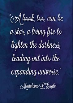 A book, too, can be a star, a living fire to lighten the darkness, leading out into the expanding universe. – Madeleine L'Engle