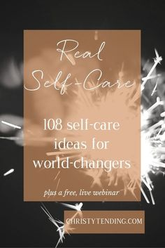 Real Self-Care: 108 self-care ideas for world-changers : Christy Tending Healing Arts : www.christytending.com