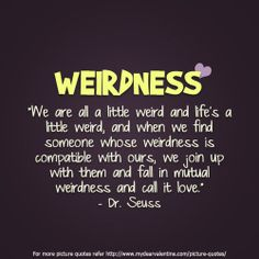 "Weirdness: ""We are all a little weird and life's a little weird, and when we find someone whose weirdness is compatible with ours, we join up with them and fall in mutual weirdness and call it love."" - Dr. Seuss"