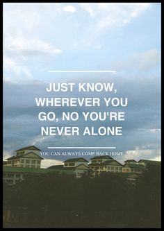 just know, wherever you go, no you're never alone, you can always come back home // 93 million miles, jason mraz