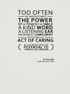 Too often we underestimate the power of a touch, a smile, a kind word, a listening ear, an honest compliment, or the smallest act of caring, all of which have the potential to turn a life around.  Leo Buscaglia