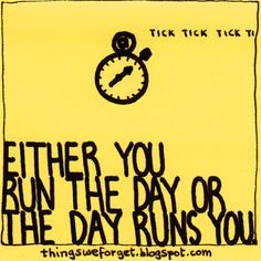 Things We Forget: 876: Either you run the day or the day runs you.
