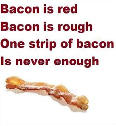 Bacon Poem. Can I have bacon on that please?                                                                                                                                                                                 More