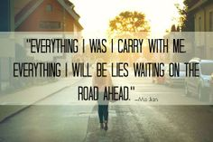 Everything i was i carry with me.  Everything i will be lies waiting on the road ahead.  Ma Jian