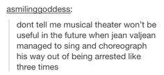 Musical theatre is definitely useful. Thanks, Jean Valjean.