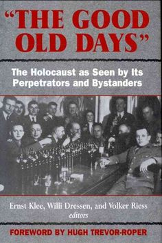 Good Old Days : The Holocaust As Seen by Its Perpetrators and Bystanders http://library.sjeccd.edu/record=b1171764~S3