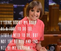 """I think about my body as a tool to do the stuff I need to do.  But not the be all and end all of my existence.""  Lena Dunham."