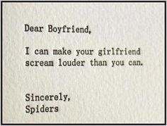 Dear Boyfriend, I can make your girlfriend scream louder than you can. Sincerely, Spiders