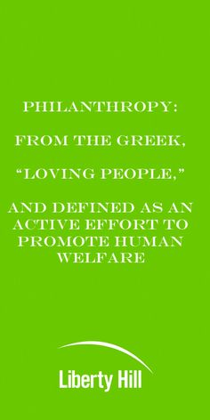 "Philanthropy comes from Greek ""Loving People"" and defined as an active effort to promote human welfare."